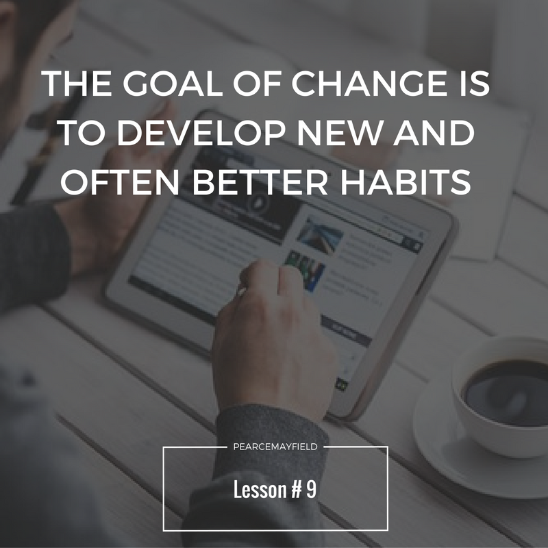 the goal of change is to develop new and often better habits